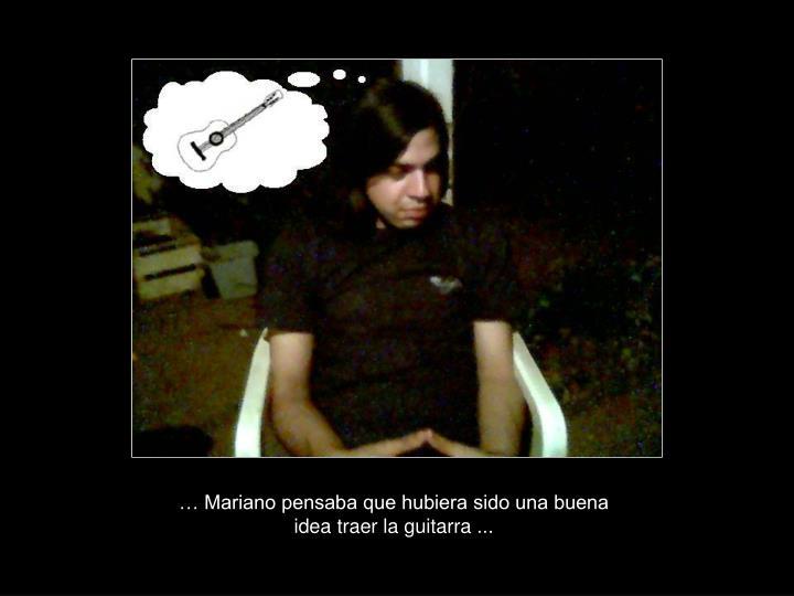 … Mariano pensaba que hubiera sido una buena idea traer la guitarra ...