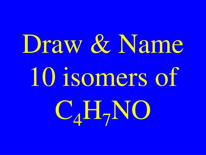Draw & Name 10 isomers of C