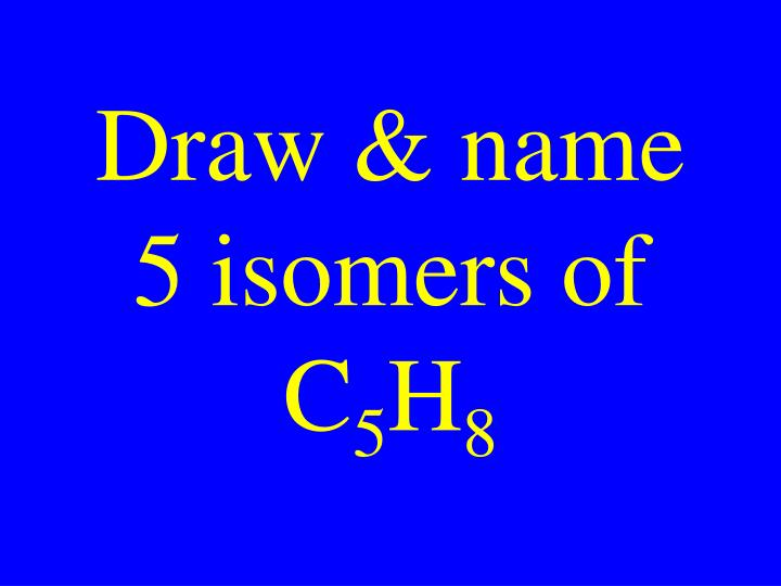 Draw name 5 isomers of c 5 h 8