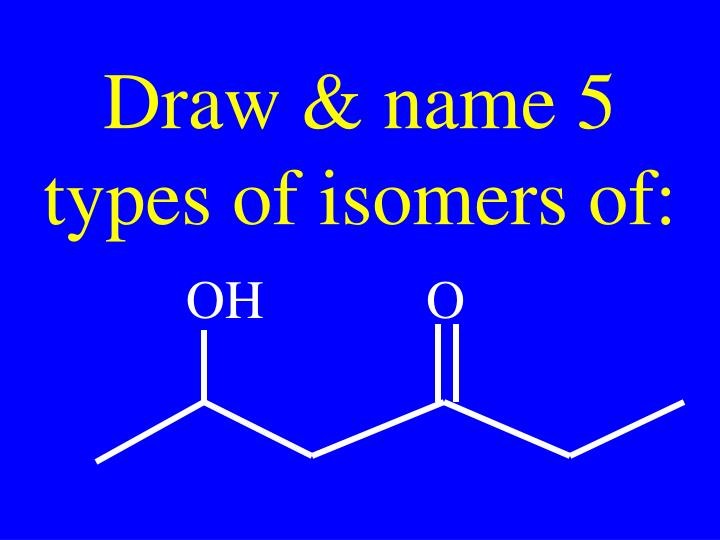 Draw & name 5 types of isomers of: