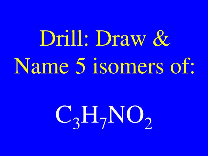 Drill: Draw & Name 5 isomers of: