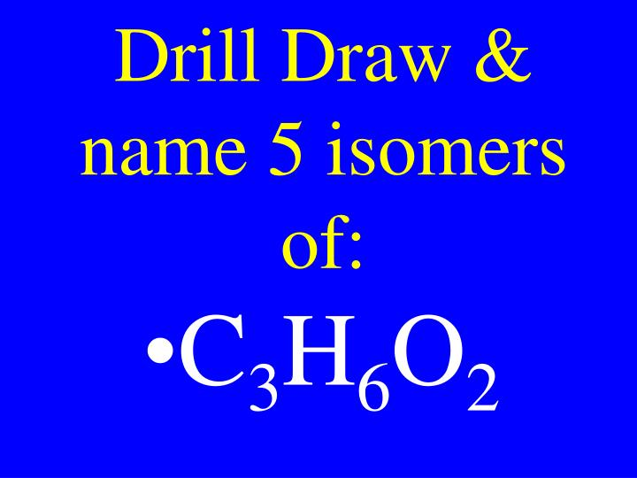 Drill Draw & name 5 isomers of: