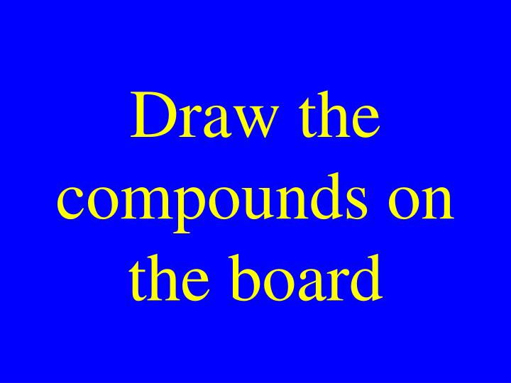 Draw the compounds on the board