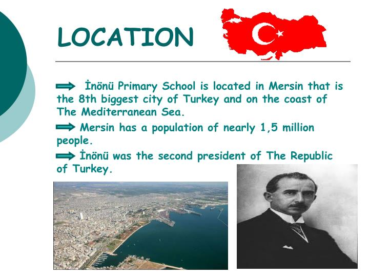 İnönü Primary School is located in Mersin that is the 8th biggest city of Turkey and on the coast of The Mediterranean Sea.