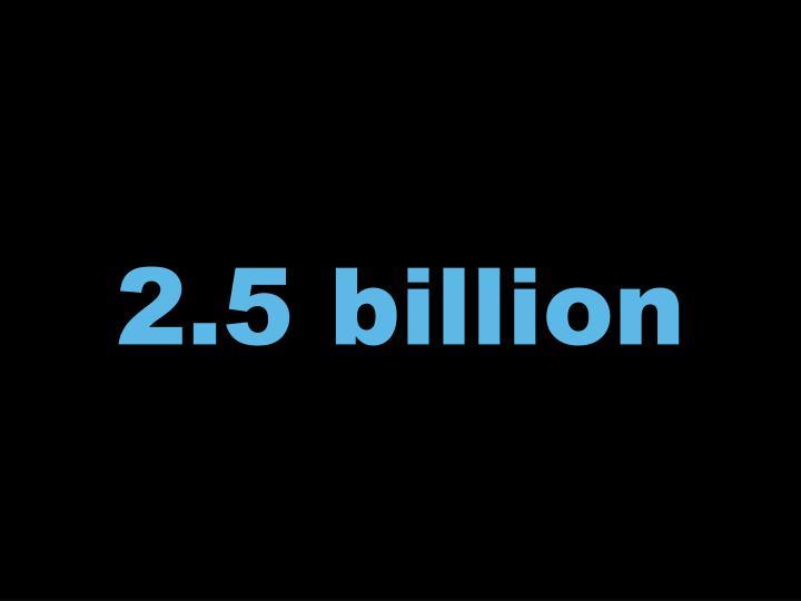 2.5 billion