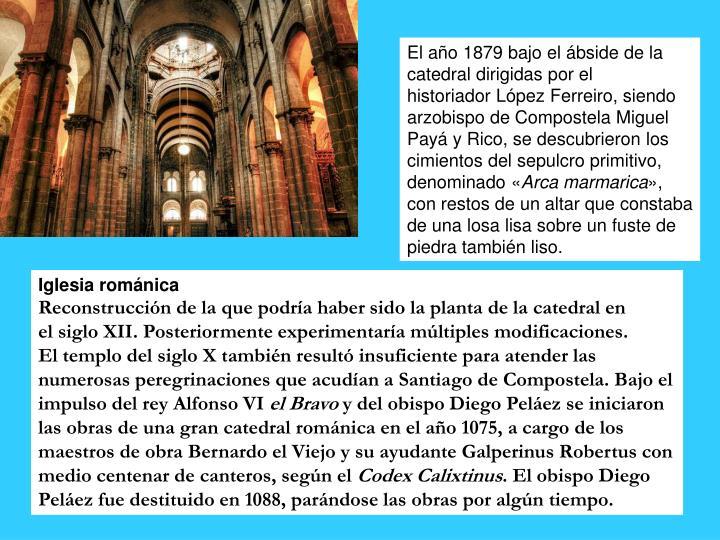 El ao1879bajo elbsidede la catedral dirigidas por el historiadorLpez Ferreiro, siendo arzobispo de CompostelaMiguel Pay y Rico, se descubrieron los cimientos del sepulcro primitivo, denominado
