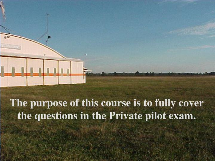 The purpose of this course is to fully cover the questions in the Private pilot exam.