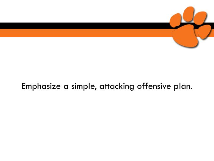 Emphasize a simple, attacking offensive plan.