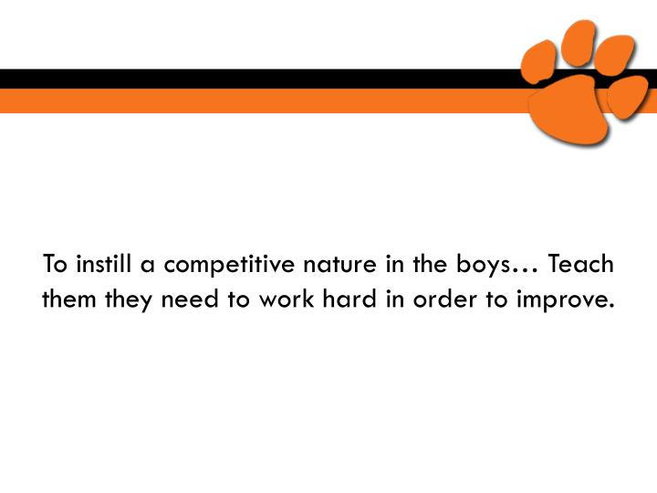 To instill a competitive nature in the boys… Teach them they need to work hard in order to improve.