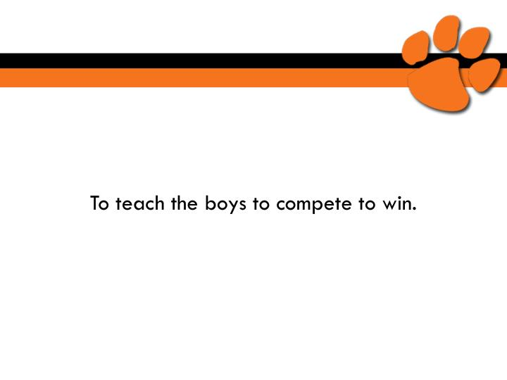 To teach the boys to compete to win.