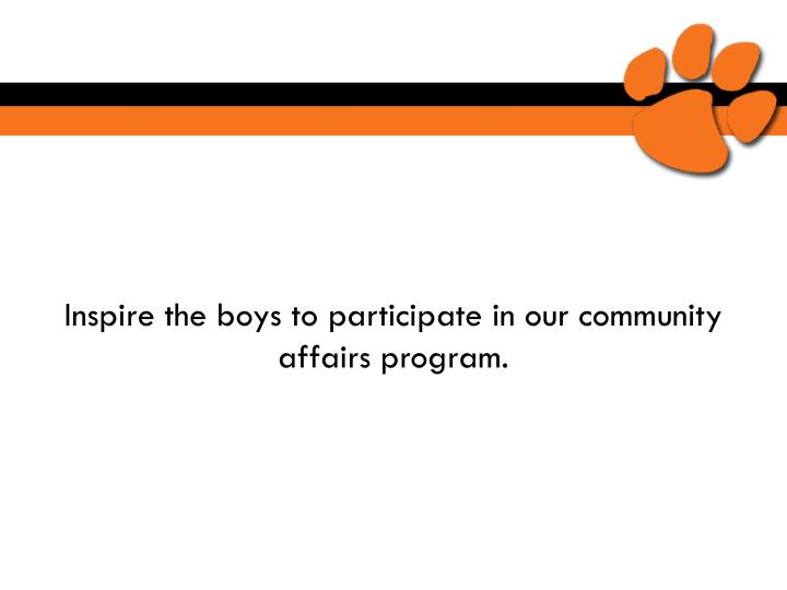 Inspire the boys to participate in our community affairs program.
