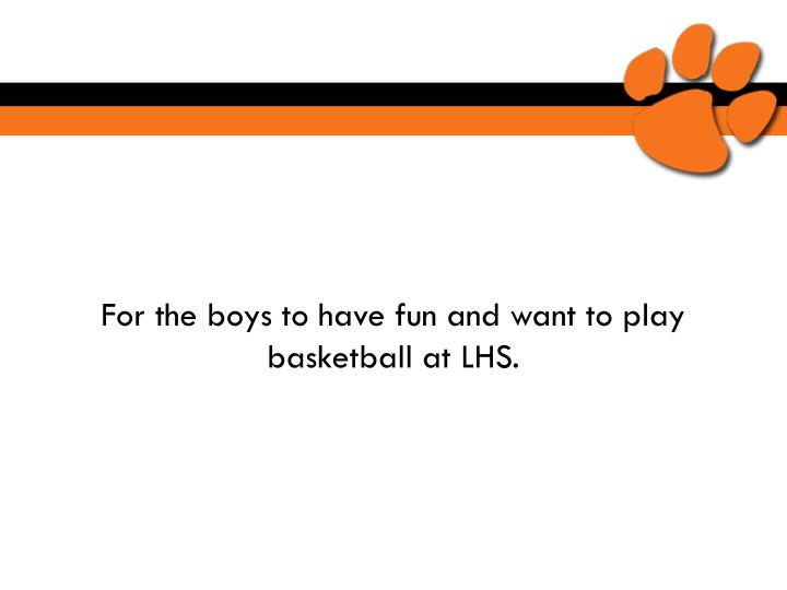 For the boys to have fun and want to play basketball at LHS.