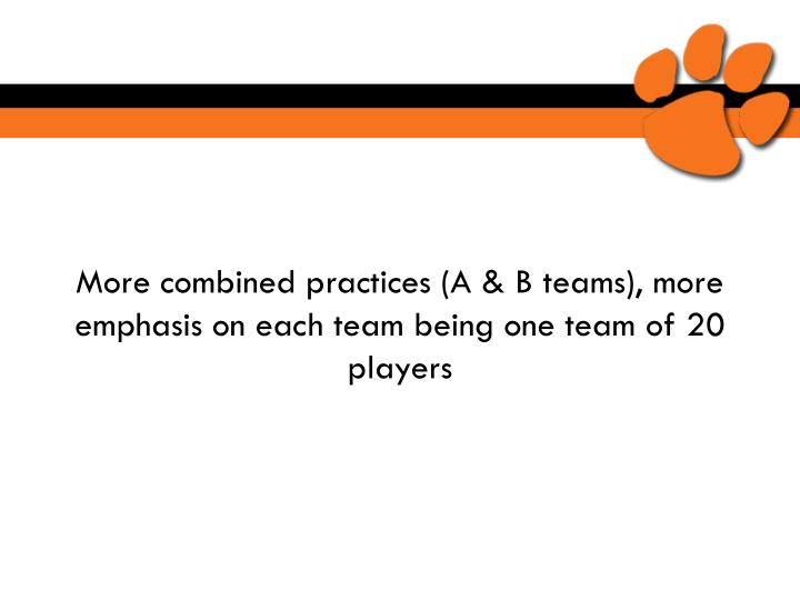 More combined practices (A & B teams), more emphasis on each team being one team of 20 players