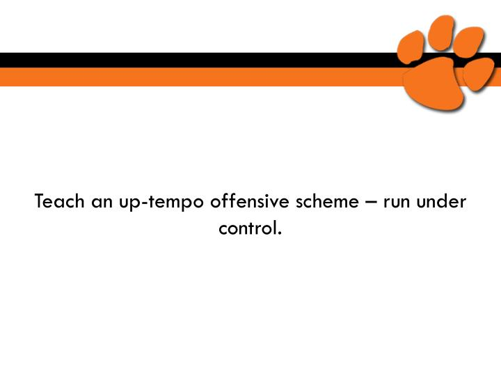 Teach an up-tempo offensive scheme – run under control.