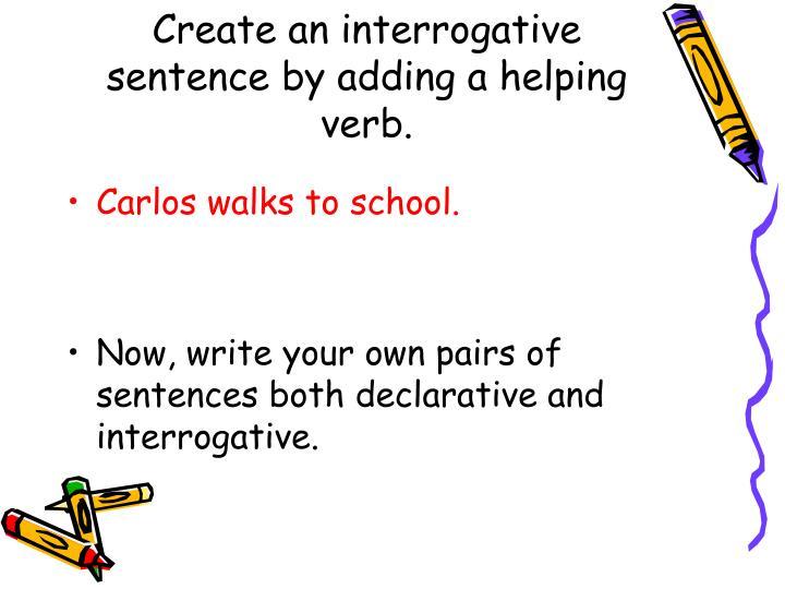 Create an interrogative sentence by adding a helping verb.
