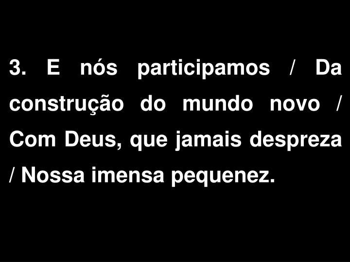 3. E nós participamos / Da construção do mundo novo / Com Deus, que jamais despreza