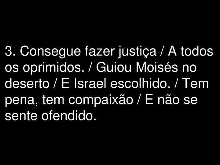 3. Consegue fazer justiça / A todos os oprimidos. / Guiou Moisés no deserto / E Israel escolhido. / Tem pena, tem compaixão / E não se sente ofendido.