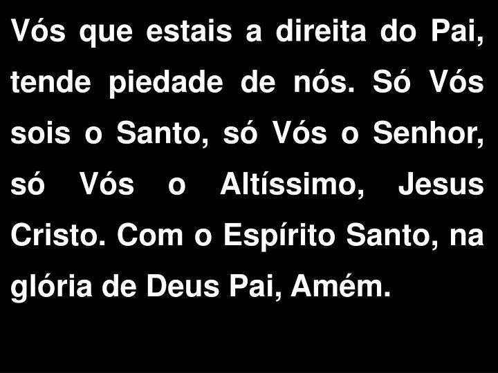 Vós que estais a direita do Pai, tende piedade de nós. Só Vós sois o Santo, só Vós o Senhor, só Vós o Altíssimo, Jesus Cristo. Com o Espírito Santo, na glória de Deus Pai, Amém.