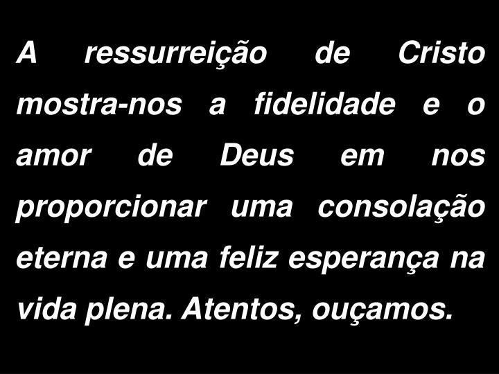 A ressurreição de Cristo mostra-nos a fidelidade e o amor de Deus em nos proporcionar uma consolação eterna e uma feliz esperança na vida plena. Atentos, ouçamos.