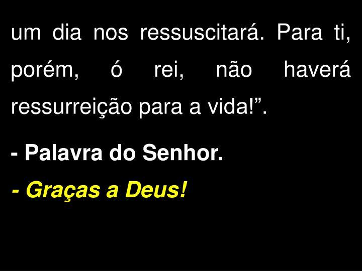 """um dia nos ressuscitará. Para ti, porém, ó rei, não haverá ressurreição para a vida!""""."""