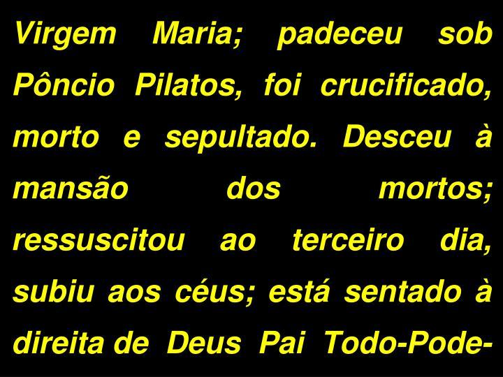 Virgem Maria; padeceu sob Pôncio Pilatos, foi crucificado, morto e sepultado. Desceu à mansão dos mortos; ressuscitou ao terceiro dia, subiu aos céus; está sentado à direita de  Deus  Pai  Todo-Pode-