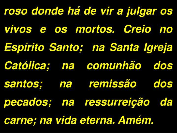 roso donde há de vir a julgar os vivos e os mortos. Creio no Espírito Santo;  na Santa Igreja Católica; na comunhão dos santos; na remissão dos pecados; na ressurreição da carne; na vida eterna. Amém.