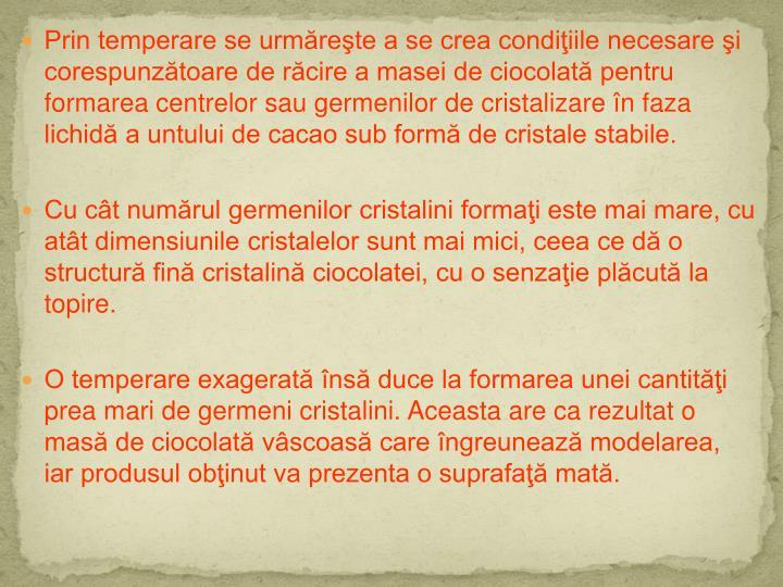 Prin temperare se urmăreşte a se crea condiţiile necesare şi corespunzătoare de răcire a masei de ciocolată pentru formarea centrelor sau germenilor de cristalizare în faza lichidă a untului de cacao sub formă de cristale stabile.