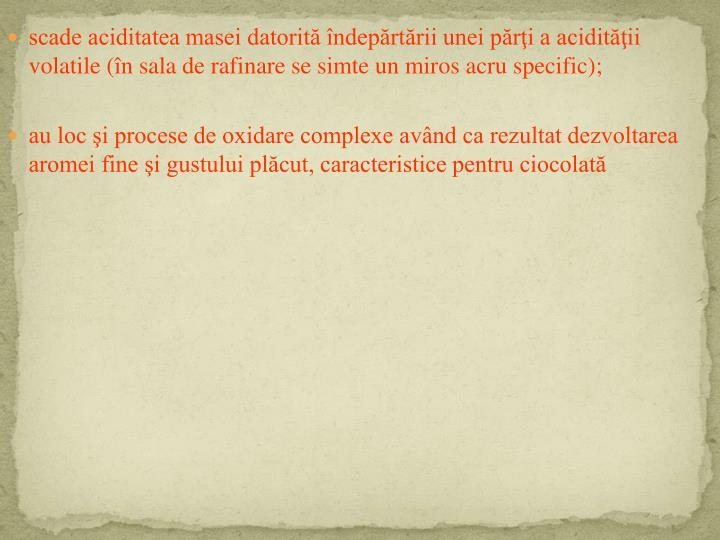 scade aciditatea masei datorită îndepărtării unei părţi a acidităţii volatile (în sala de rafinare se simte un miros acru specific);