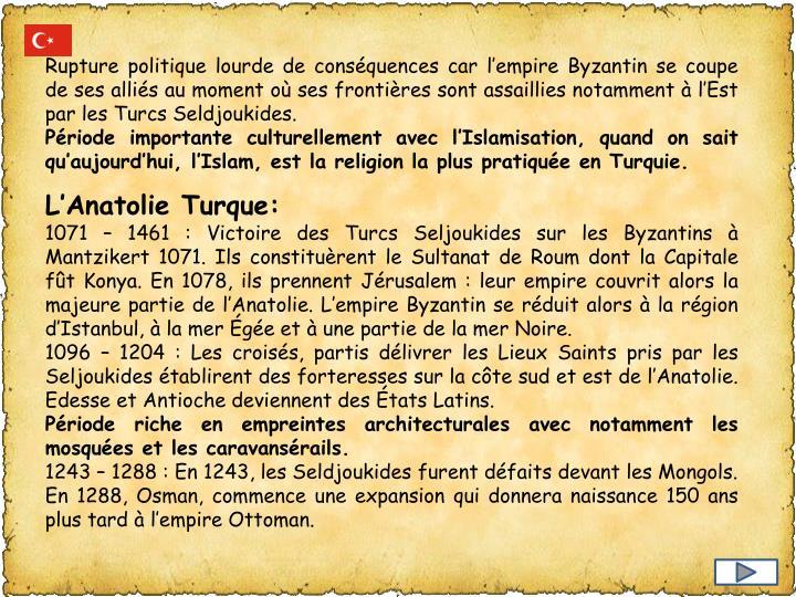 Rupture politique lourde de conséquences car l'empire Byzantin se coupe de ses alliés au moment où ses frontières sont assaillies notamment à l'Est par les Turcs Seldjoukides.