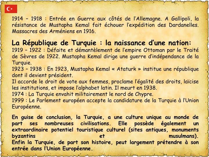 1914 – 1918: Entrée en Guerre aux côtés de l'Allemagne. A Gallipoli, la résistance de Mustapha Kemal fait échouer l'expédition des Dardanelles. Massacres des Arméniens en 1916.