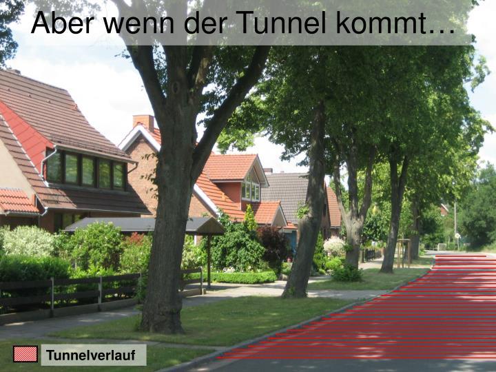 Aber wenn der Tunnel kommt…