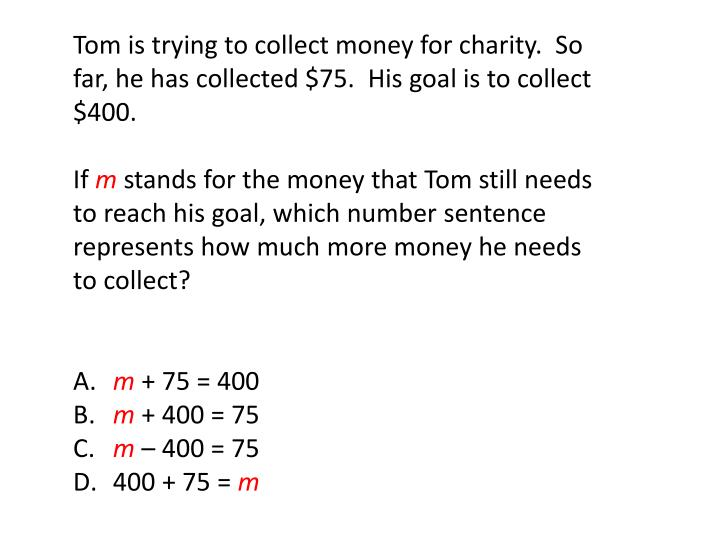 Tom is trying to collect money for charity.  So far, he has collected $75.  His goal is to collect $400.