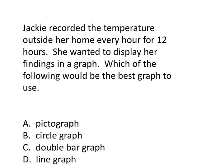 Jackie recorded the temperature outside her home every hour for 12 hours.  She wanted to display her findings in a graph.  Which of the following would be the best graph to use.