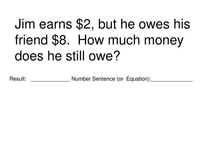 Jim earns $2, but he owes his friend $8.  How much money does he still owe?