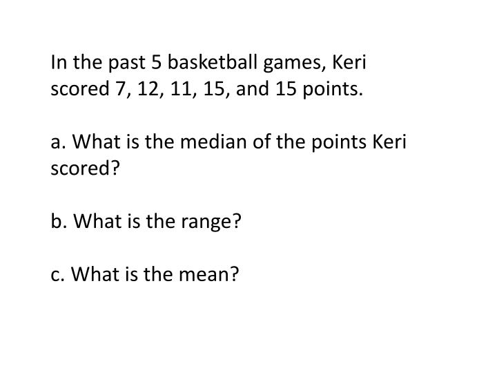 In the past 5 basketball games, Keri scored 7, 12, 11, 15, and 15 points.