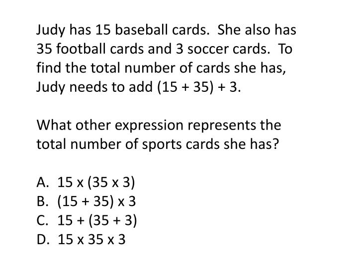 Judy has 15 baseball cards.  She also has 35 football cards and 3 soccer cards.  To find the total number of cards she has, Judy needs to add (15 + 35) + 3.