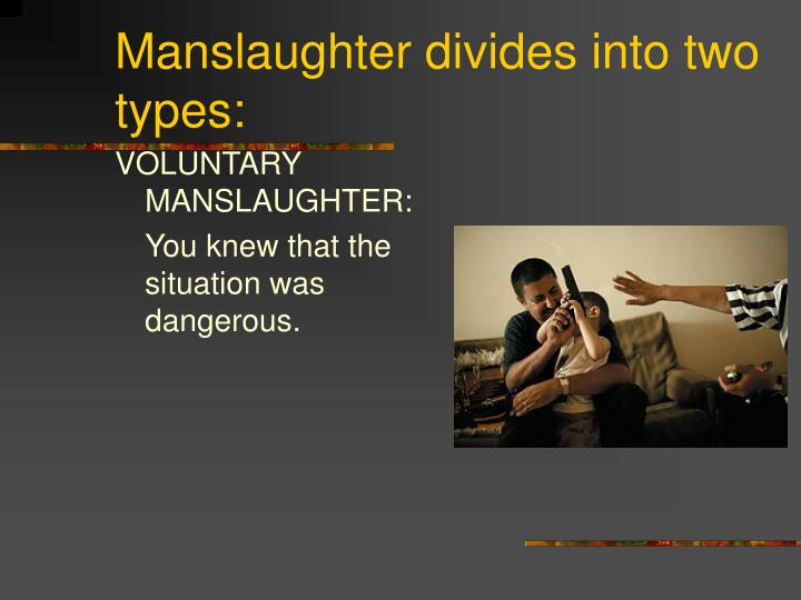 Manslaughter divides into two types: