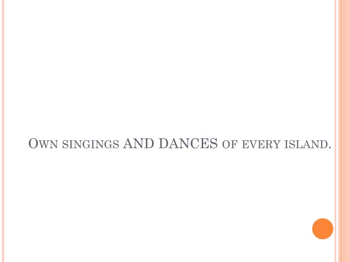 Own singings AND DANCES of every island.
