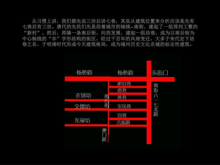 从习惯上讲,我们都先说三坊后讲七巷,其实从建筑位置来分析应该是先有七巷后有三坊。唐代的先民们先是沿着城市的轴线