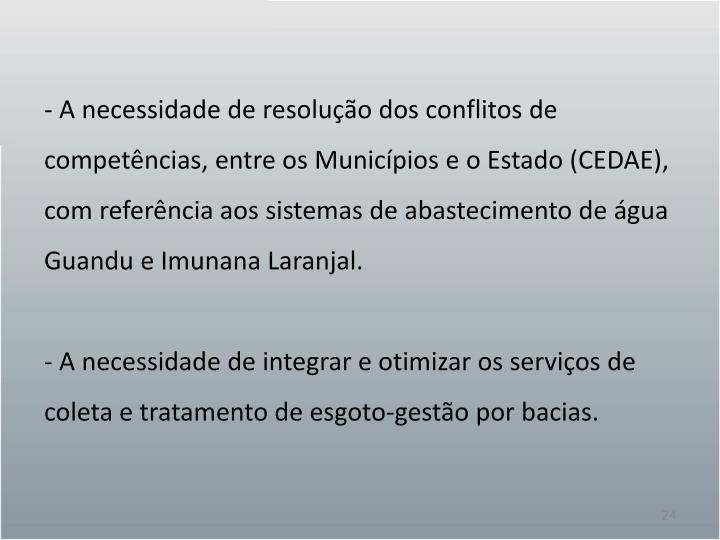 - A necessidade de resolução dos conflitos de competências, entre os Municípios e o Estado (CEDAE), com referência aos sistemas de abastecimento de água Guandu e