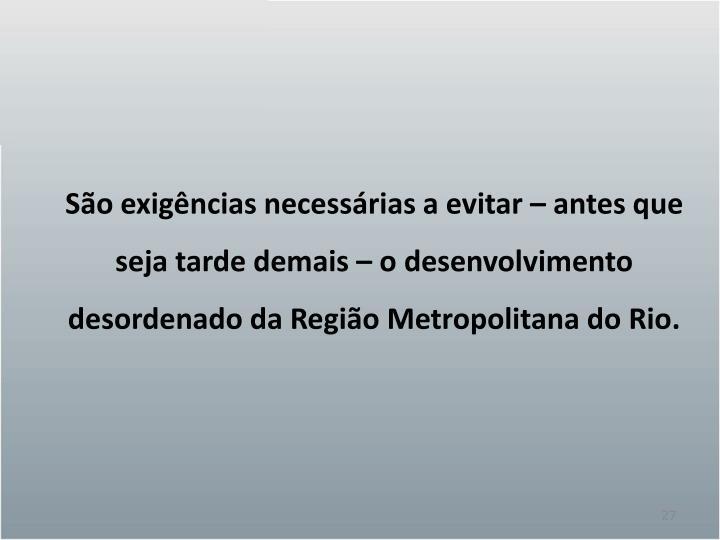 São exigências necessárias a evitar – antes que seja tarde demais – o desenvolvimento desordenado da Região Metropolitana do Rio.