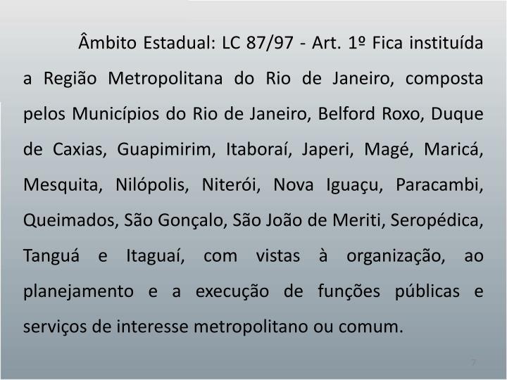 Âmbito Estadual: LC 87/97 - Art. 1º Fica instituída a Região Metropolitana do Rio de Janeiro, composta pelos Municípios do Rio de Janeiro, Belford Roxo, Duque de Caxias,