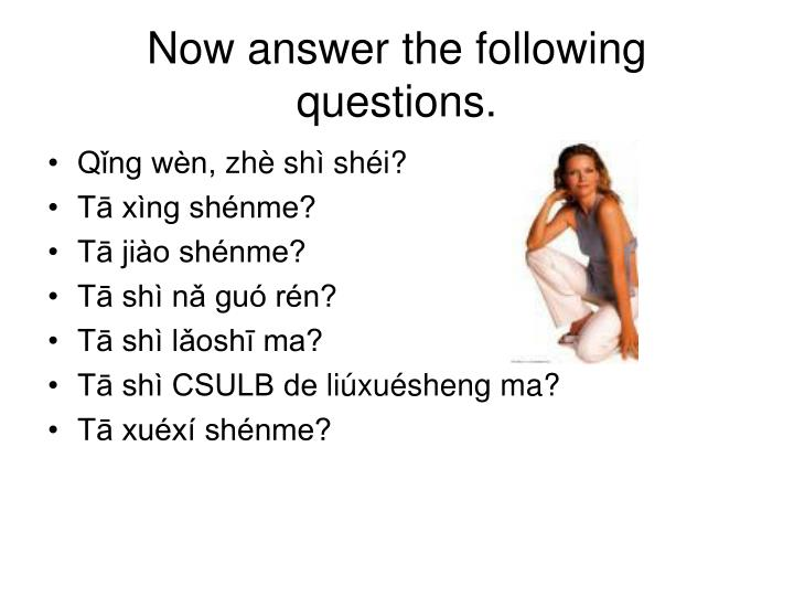 Now answer the following questions.