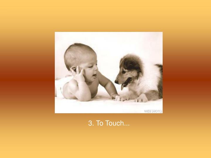 3. To Touch...