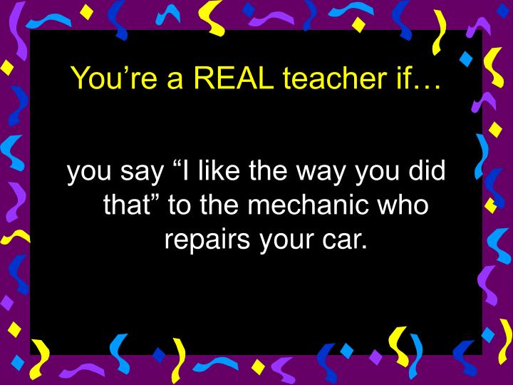 "you say ""I like the way you did that"" to the mechanic who repairs your car."