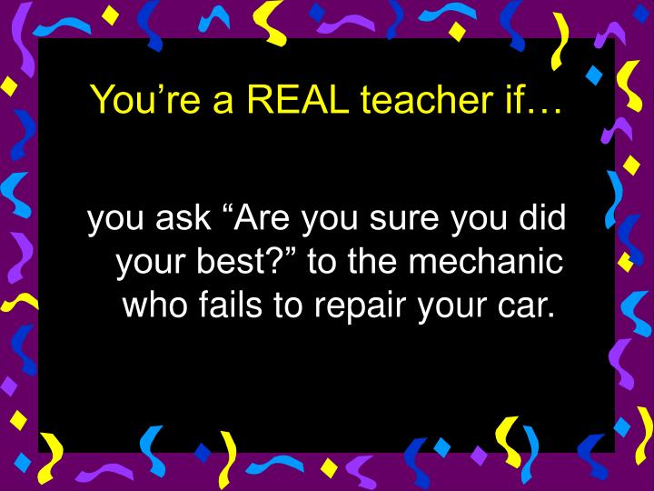 "you ask ""Are you sure you did your best?"" to the mechanic who fails to repair your car."