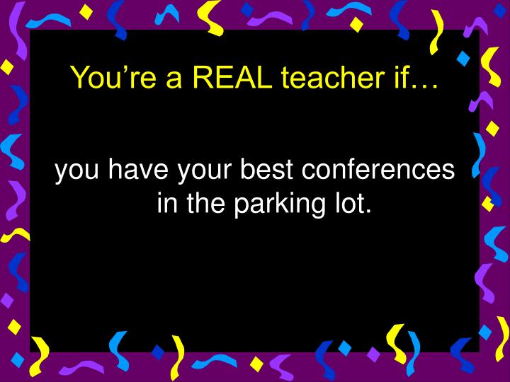 you have your best conferences in the parking lot.