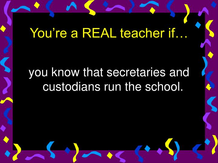 you know that secretaries and custodians run the school.