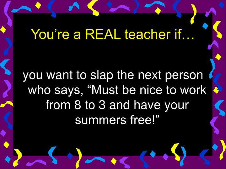 "you want to slap the next person who says, ""Must be nice to work from 8 to 3 and have your summers free!"""