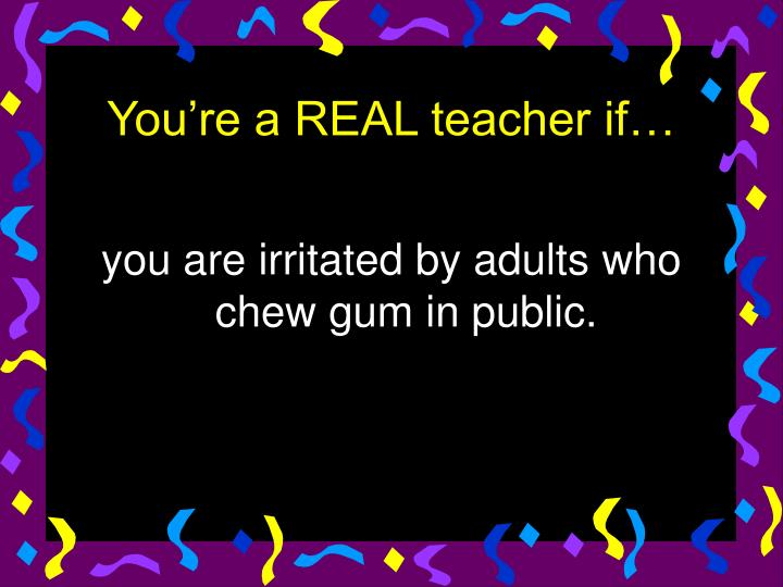 you are irritated by adults who chew gum in public.
